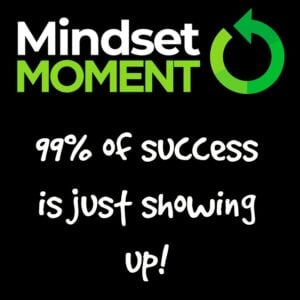 99% of success is just showing up! - Mindset 180